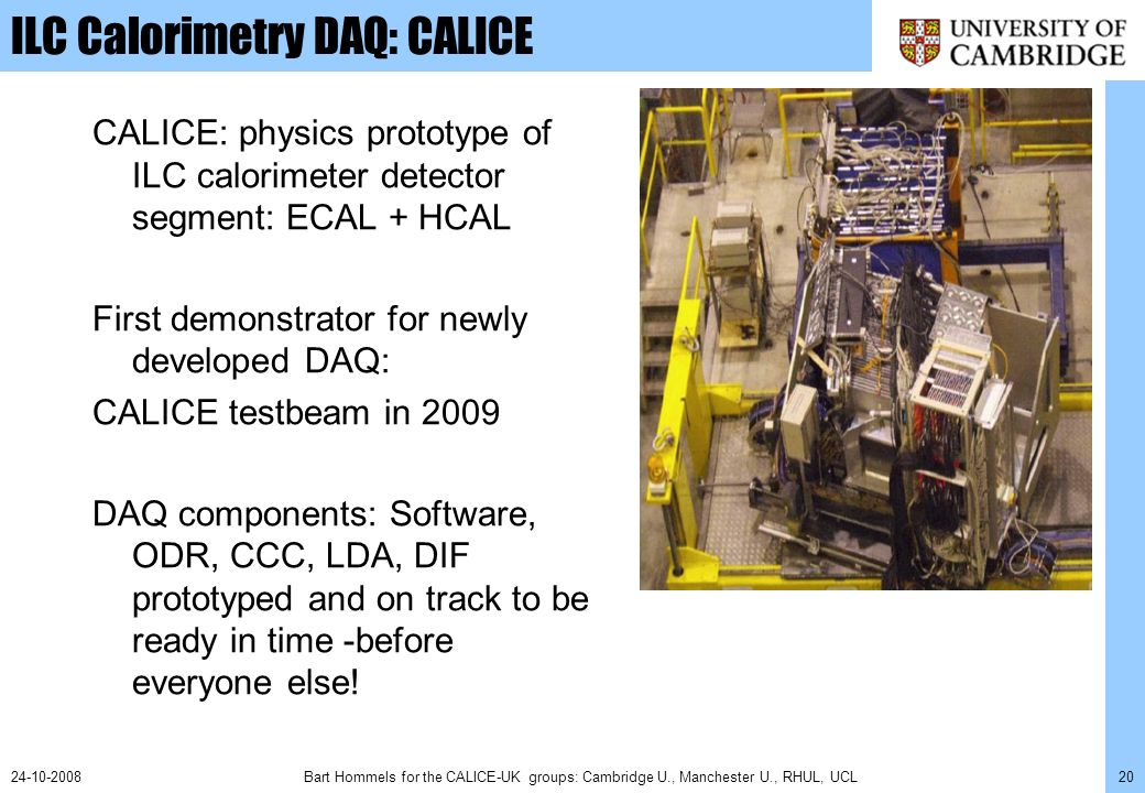 Bart Hommels for the CALICE-UK groups: Cambridge U., Manchester U., RHUL, UCL2024-10-2008 ILC Calorimetry DAQ: CALICE CALICE: physics prototype of ILC calorimeter detector segment: ECAL + HCAL First demonstrator for newly developed DAQ: CALICE testbeam in 2009 DAQ components: Software, ODR, CCC, LDA, DIF prototyped and on track to be ready in time -before everyone else!