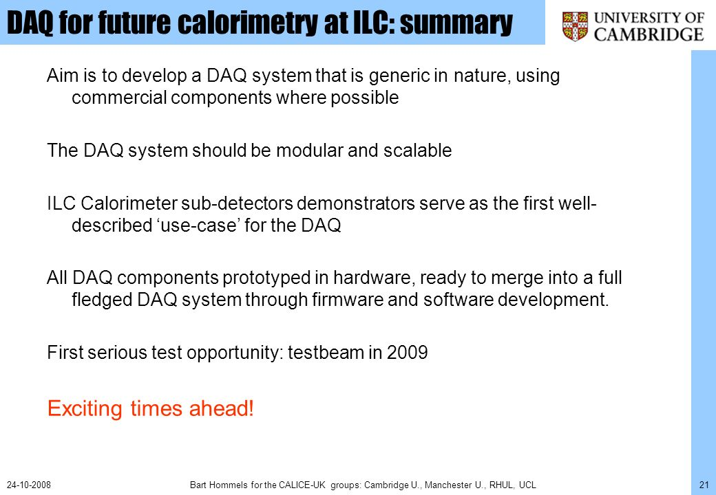 Bart Hommels for the CALICE-UK groups: Cambridge U., Manchester U., RHUL, UCL2124-10-2008 DAQ for future calorimetry at ILC: summary Aim is to develop