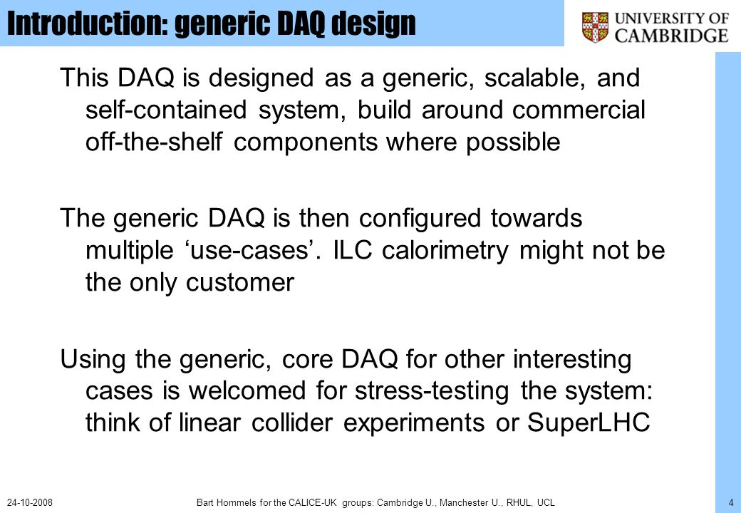 Bart Hommels for the CALICE-UK groups: Cambridge U., Manchester U., RHUL, UCL424-10-2008 Introduction: generic DAQ design This DAQ is designed as a ge
