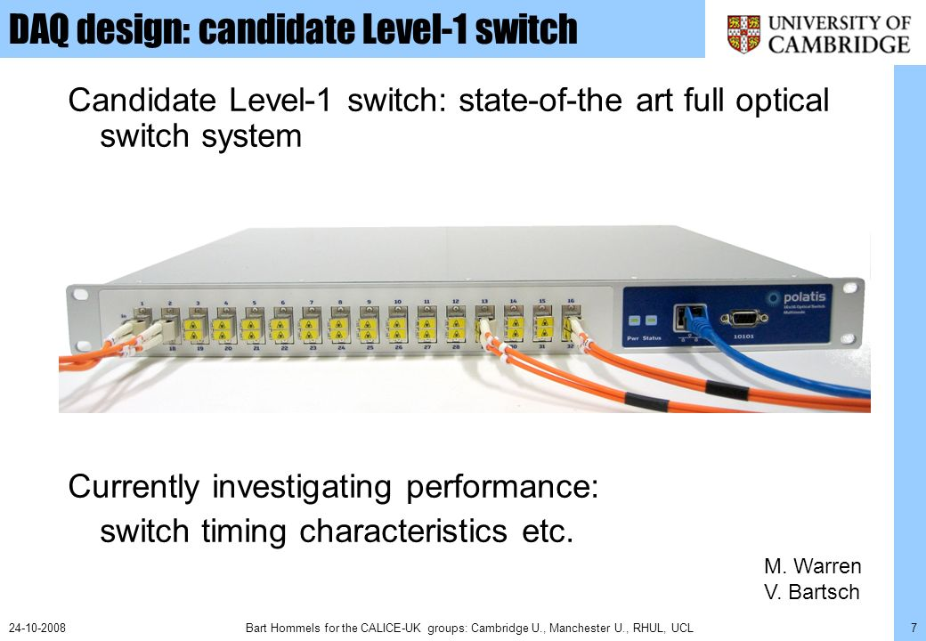 Bart Hommels for the CALICE-UK groups: Cambridge U., Manchester U., RHUL, UCL724-10-2008 DAQ design: candidate Level-1 switch Candidate Level-1 switch: state-of-the art full optical switch system Currently investigating performance: switch timing characteristics etc.