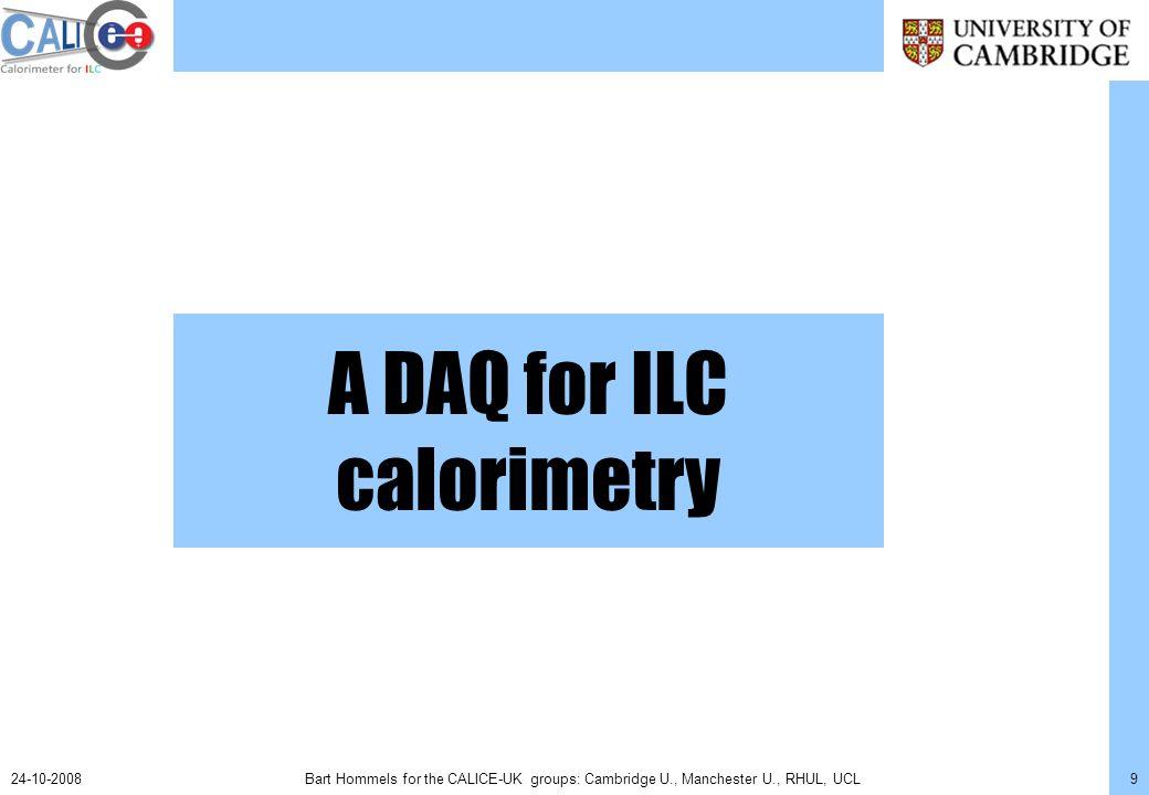 Bart Hommels for the CALICE-UK groups: Cambridge U., Manchester U., RHUL, UCL1024-10-2008 ILC Calorimeter DAQ: Architecture Link Data Aggregator (LDA) Detector Interface (DIF) Detector Unit Off Detector Receiver (ODR) DAQ software