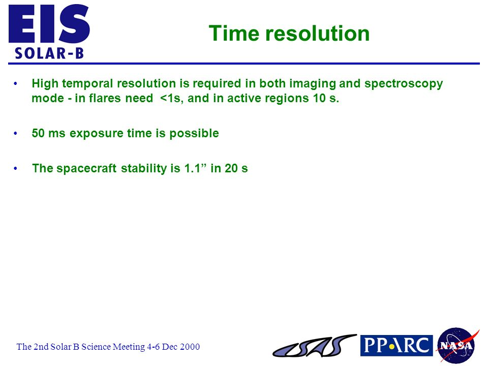 The 2nd Solar B Science Meeting 4-6 Dec 2000 Time resolution High temporal resolution is required in both imaging and spectroscopy mode - in flares need <1s, and in active regions 10 s.