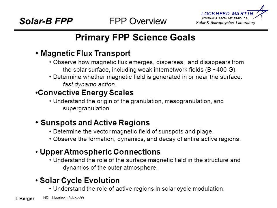 T. Berger Solar-B FPP Solar & Astrophysics Laboratory FPP Overview NRL Meeting 18-Nov-99 Primary FPP Science Goals Magnetic Flux Transport Observe how