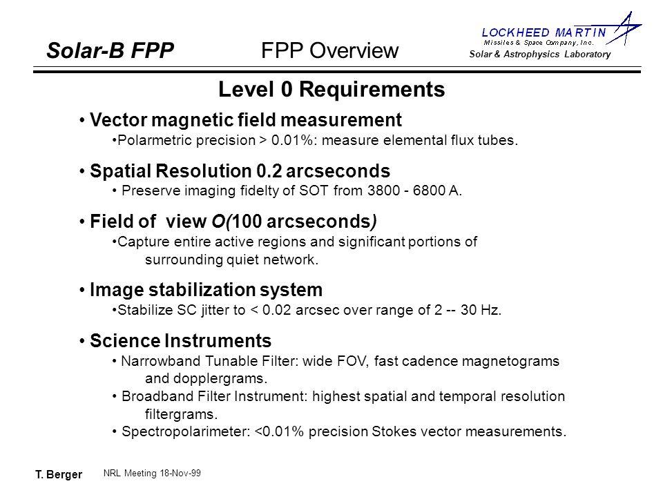 T. Berger Solar-B FPP Solar & Astrophysics Laboratory FPP Overview NRL Meeting 18-Nov-99 Level 0 Requirements Vector magnetic field measurement Polarm