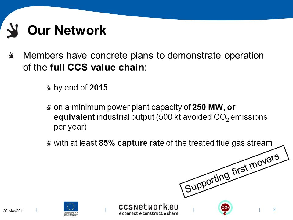 | 2 | | | 6-Apr-14 Our Network Members have concrete plans to demonstrate operation of the full CCS value chain: by end of 2015 on a minimum power plant capacity of 250 MW, or equivalent industrial output (500 kt avoided CO 2 emissions per year) with at least 85% capture rate of the treated flue gas stream Supporting first movers 26 May2011