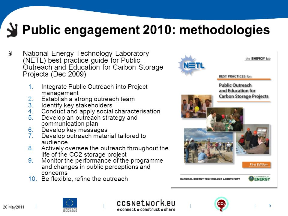| 5 | | | 6-Apr-14 Public engagement 2010: methodologies National Energy Technology Laboratory (NETL) best practice guide for Public Outreach and Education for Carbon Storage Projects (Dec 2009) 1.Integrate Public Outreach into Project management 2.Establish a strong outreach team 3.Identify key stakeholders 4.Conduct and apply social characterisation 5.Develop an outreach strategy and communication plan 6.Develop key messages 7.Develop outreach material tailored to audience 8.Actively oversee the outreach throughout the life of the CO2 storage project 9.Monitor the performance of the programme and changes in public perceptions and concerns 10.Be flexible, refine the outreach 26 May2011