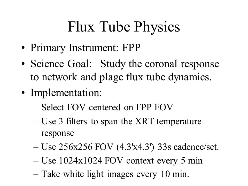 Flux Tube Physics Primary Instrument: FPP Science Goal: Study the coronal response to network and plage flux tube dynamics.