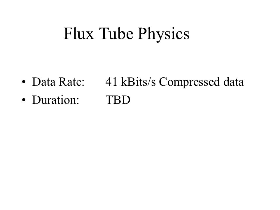 Data Rate:41 kBits/s Compressed data Duration:TBD Flux Tube Physics
