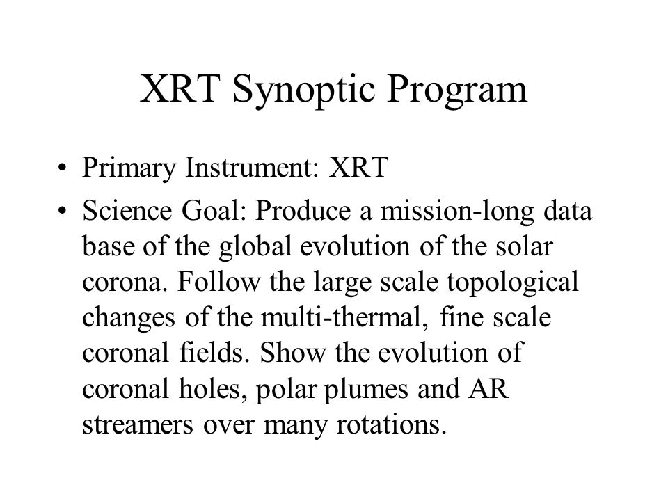 XRT Synoptic Program Primary Instrument: XRT Science Goal: Produce a mission-long data base of the global evolution of the solar corona.