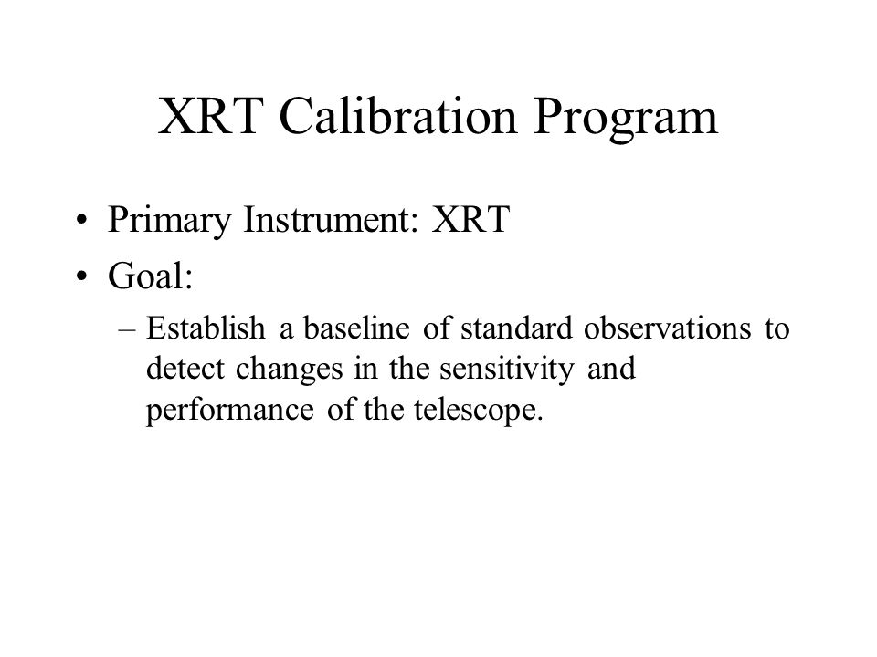 XRT Calibration Program Primary Instrument: XRT Goal: –Establish a baseline of standard observations to detect changes in the sensitivity and performance of the telescope.