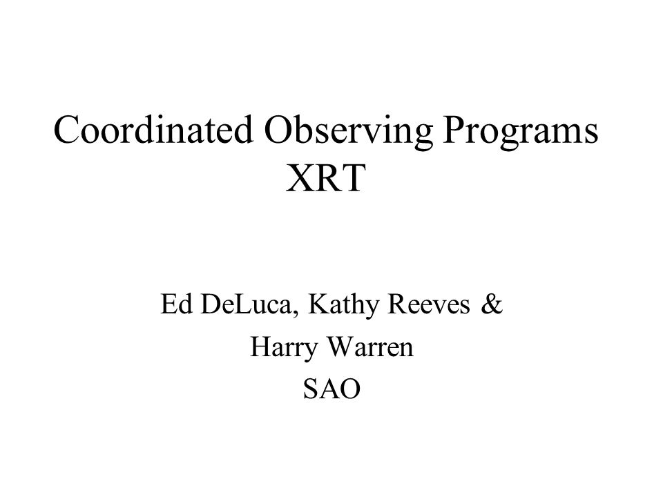 Coordinated Observing Programs XRT Ed DeLuca, Kathy Reeves & Harry Warren SAO