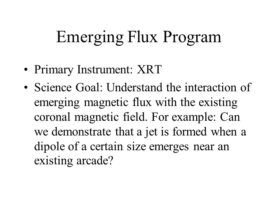 Emerging Flux Program Primary Instrument: XRT Science Goal: Understand the interaction of emerging magnetic flux with the existing coronal magnetic field.