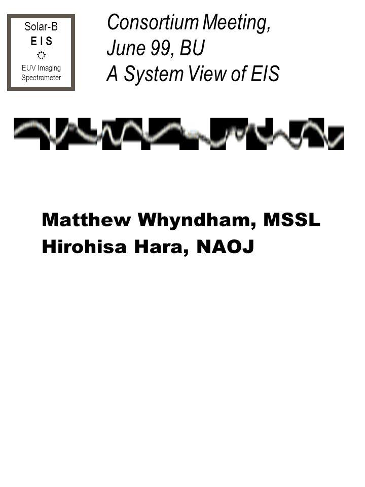 Solar-B E I S EUV Imaging Spectrometer Consortium Meeting, June 99, BU A System View of EIS Matthew Whyndham, MSSL Hirohisa Hara, NAOJ