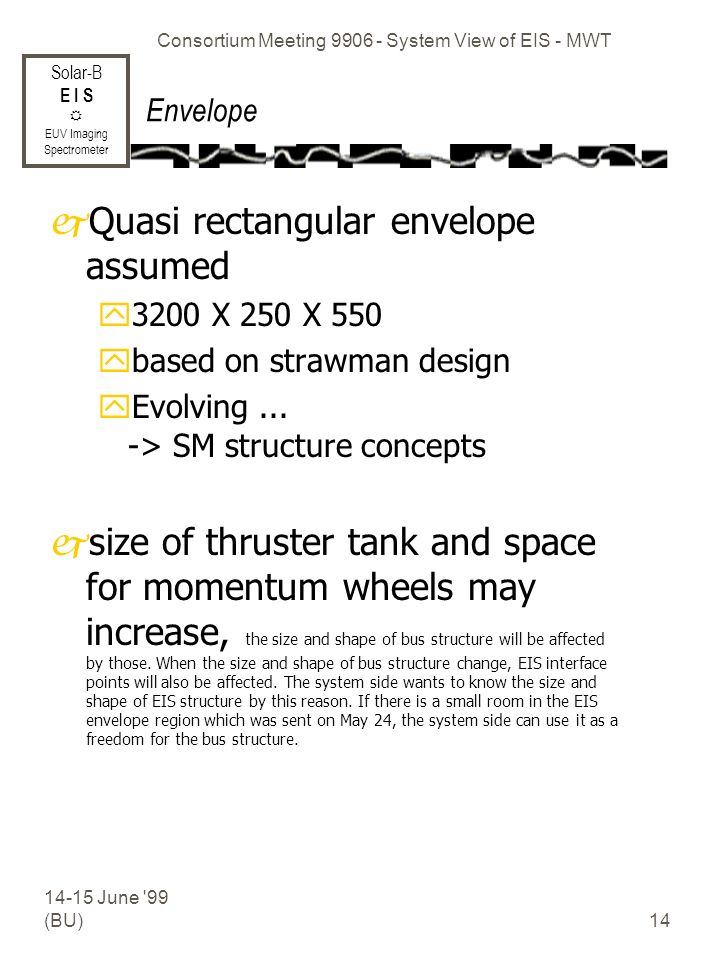 Solar-B E I S EUV Imaging Spectrometer 14-15 June 99 (BU) Consortium Meeting 9906 - System View of EIS - MWT 14 Envelope jQuasi rectangular envelope assumed y3200 X 250 X 550 ybased on strawman design yEvolving...