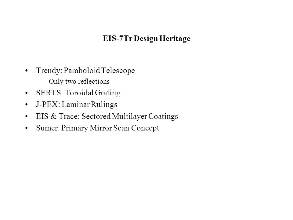 EIS-7Tr Design Heritage Trendy: Paraboloid Telescope –Only two reflections SERTS: Toroidal Grating J-PEX: Laminar Rulings EIS & Trace: Sectored Multilayer Coatings Sumer: Primary Mirror Scan Concept