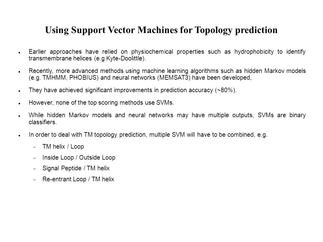 Using Support Vector Machines for Topology prediction Earlier approaches have relied on physiochemical properties such as hydrophobicity to identify transmembrane helices (e.g Kyte-Doolittle).