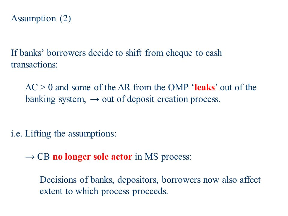 Assumption (2) If banks borrowers decide to shift from cheque to cash transactions: ΔC > 0 and some of the ΔR from the OMP leaks out of the banking system, out of deposit creation process.