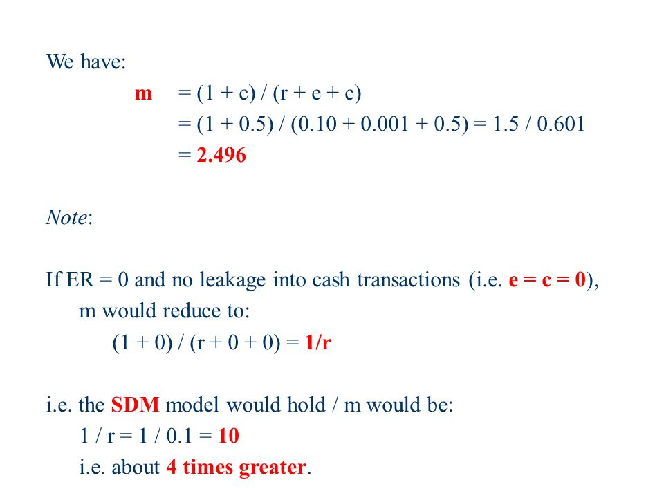 We have: m = (1 + c) / (r + e + c) = ( ) / ( ) = 1.5 / = Note: If ER = 0 and no leakage into cash transactions (i.e.