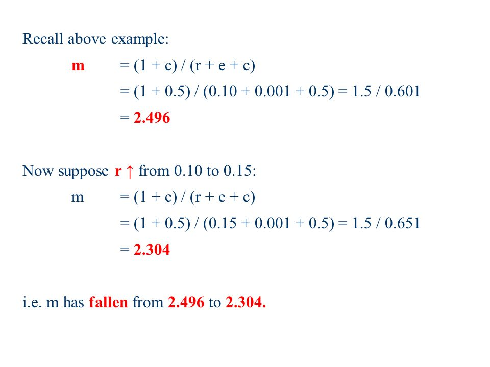 Recall above example: m = (1 + c) / (r + e + c) = ( ) / ( ) = 1.5 / = Now suppose r from 0.10 to 0.15: m = (1 + c) / (r + e + c) = ( ) / ( ) = 1.5 / = i.e.