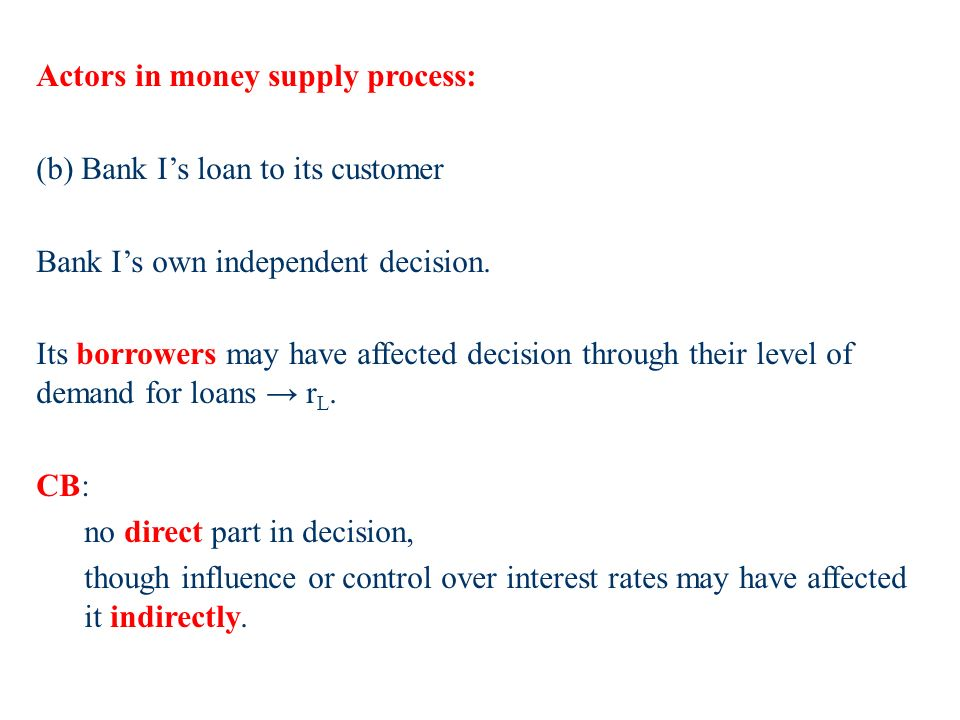 Actors in money supply process: (b) Bank Is loan to its customer Bank Is own independent decision.