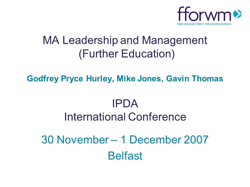 MA Leadership and Management (Further Education) Godfrey Pryce Hurley, Mike Jones, Gavin Thomas IPDA International Conference 30 November – 1 December 2007 Belfast