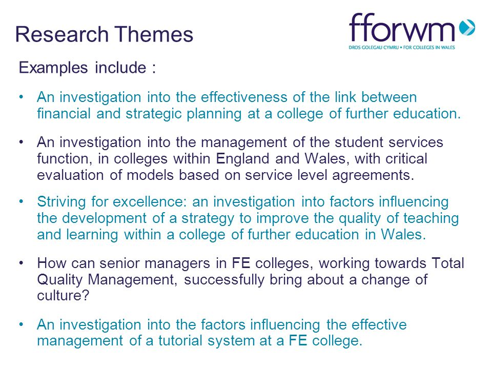 Research Themes Examples include : An investigation into the effectiveness of the link between financial and strategic planning at a college of further education.