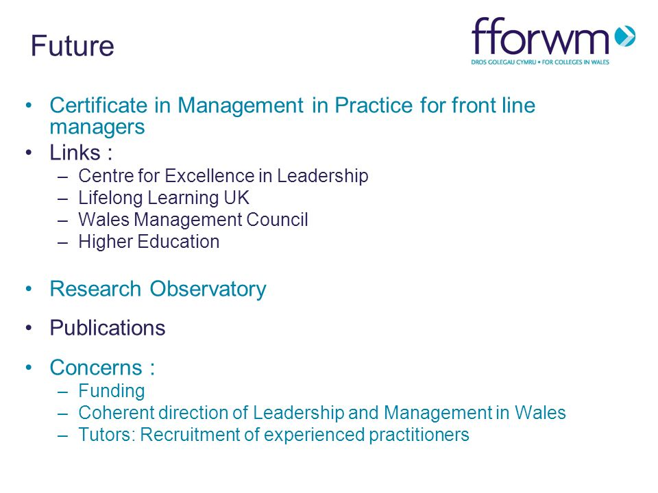 Future Certificate in Management in Practice for front line managers Links : –Centre for Excellence in Leadership –Lifelong Learning UK –Wales Management Council –Higher Education Research Observatory Publications Concerns : –Funding –Coherent direction of Leadership and Management in Wales –Tutors: Recruitment of experienced practitioners