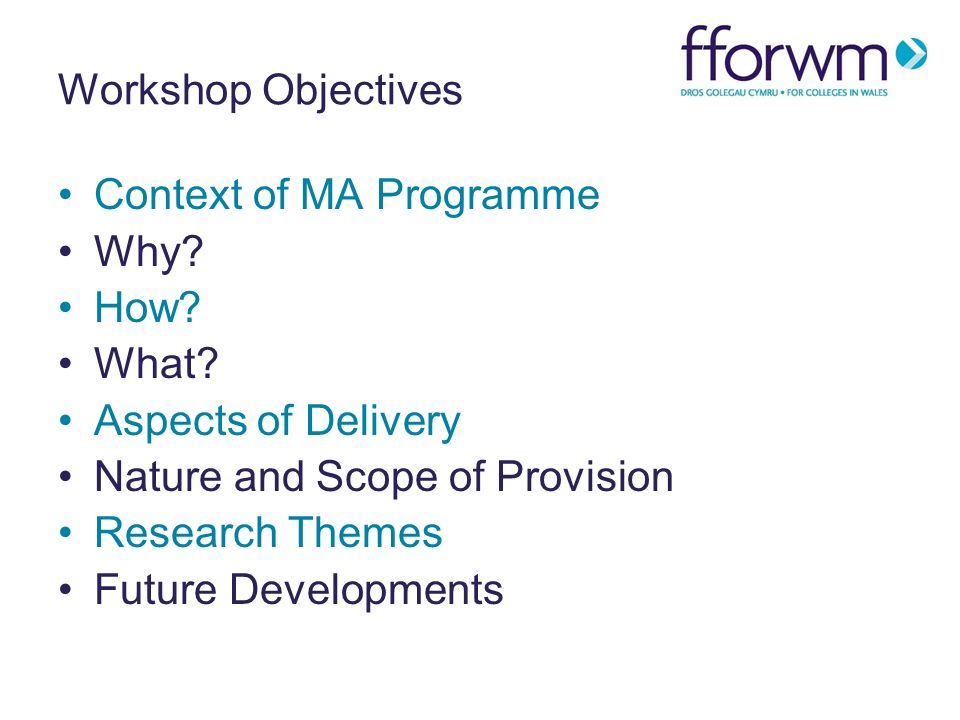 Workshop Objectives Context of MA Programme Why. How.