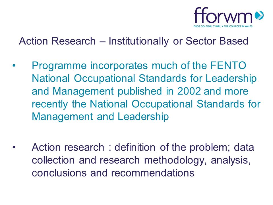 Action Research – Institutionally or Sector Based Programme incorporates much of the FENTO National Occupational Standards for Leadership and Management published in 2002 and more recently the National Occupational Standards for Management and Leadership Action research : definition of the problem; data collection and research methodology, analysis, conclusions and recommendations