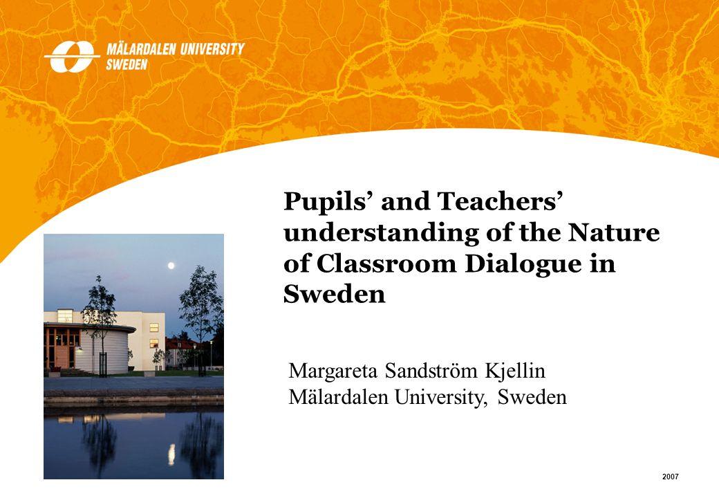 1 2007 Margareta Sandström Kjellin Mälardalen University, Sweden Pupils and Teachers understanding of the Nature of Classroom Dialogue in Sweden