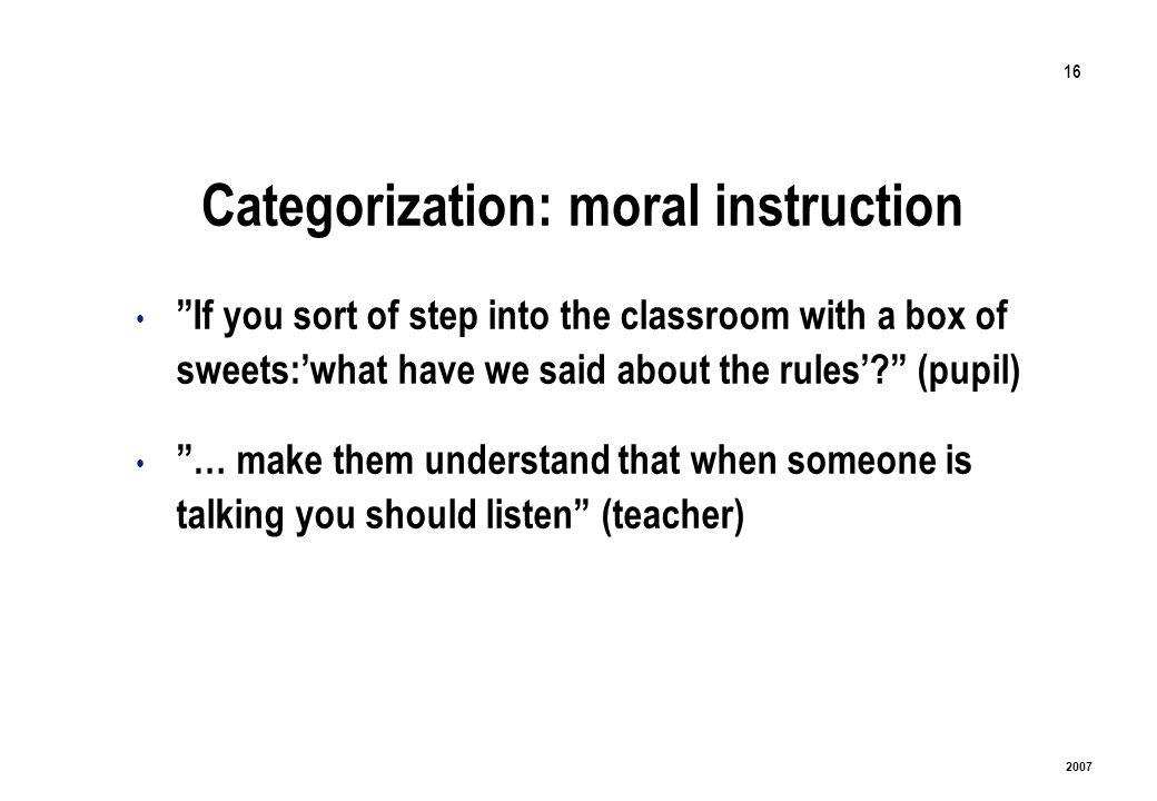 16 2007 Categorization: moral instruction If you sort of step into the classroom with a box of sweets:what have we said about the rules? (pupil) … mak