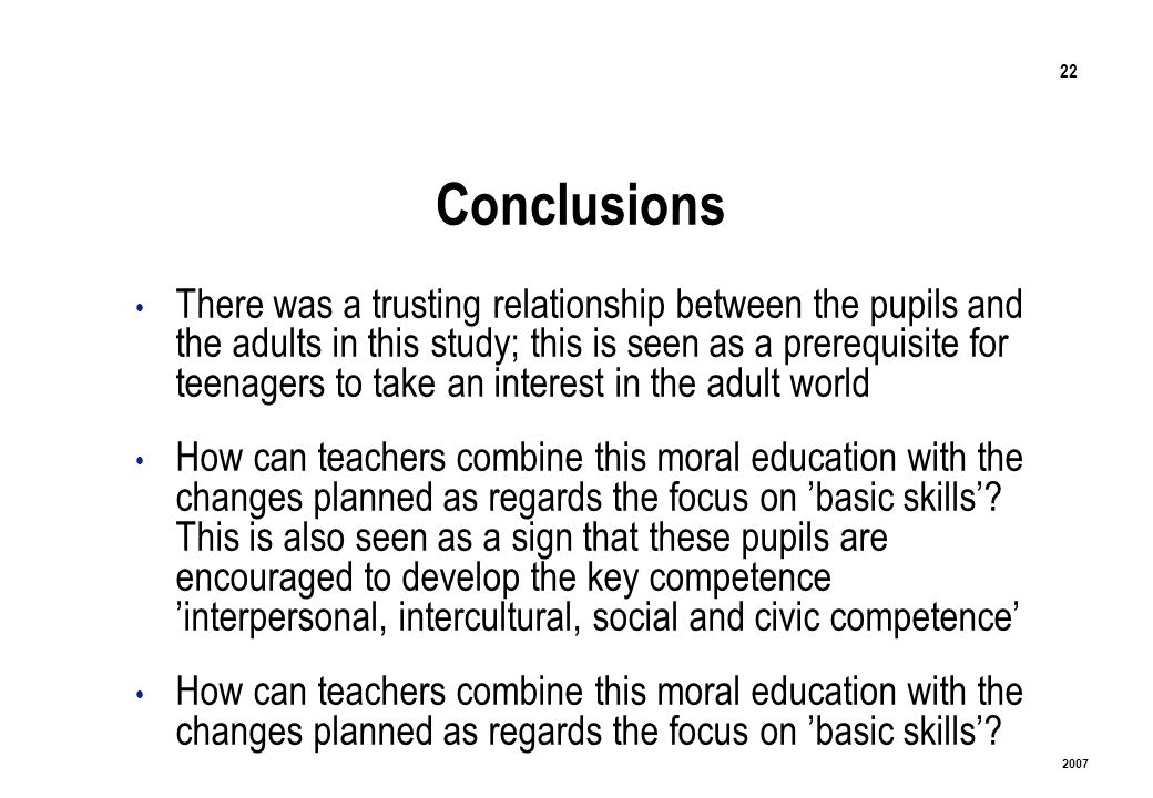 22 2007 Conclusions There was a trusting relationship between the pupils and the adults in this study; this is seen as a prerequisite for teenagers to take an interest in the adult world How can teachers combine this moral education with the changes planned as regards the focus on basic skills.
