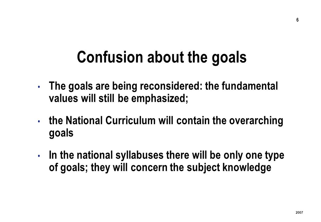 6 2007 Confusion about the goals The goals are being reconsidered: the fundamental values will still be emphasized; the National Curriculum will contain the overarching goals In the national syllabuses there will be only one type of goals; they will concern the subject knowledge