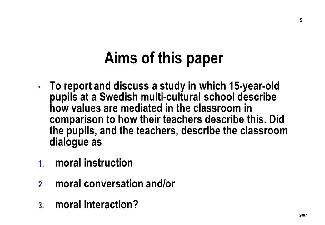 9 2007 Aims of this paper To report and discuss a study in which 15-year-old pupils at a Swedish multi-cultural school describe how values are mediated in the classroom in comparison to how their teachers describe this.