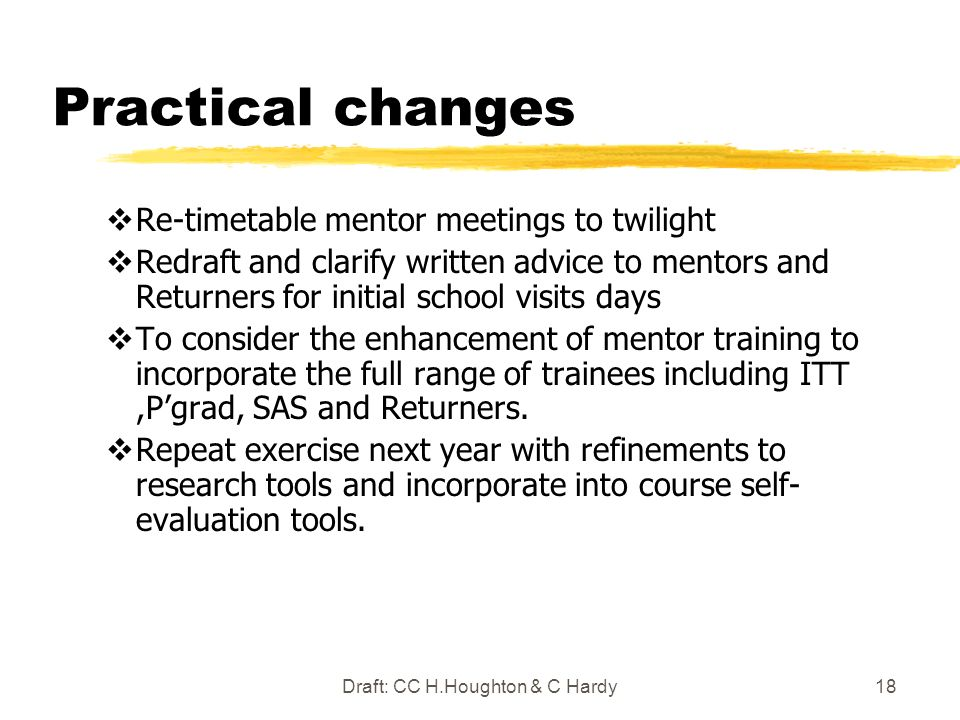 Draft: CC H.Houghton & C Hardy18 Practical changes Re-timetable mentor meetings to twilight Redraft and clarify written advice to mentors and Returners for initial school visits days To consider the enhancement of mentor training to incorporate the full range of trainees including ITT,Pgrad, SAS and Returners.
