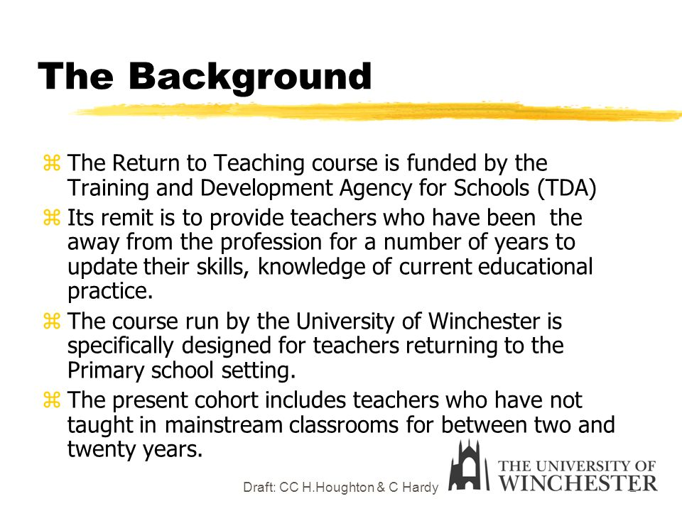 Draft: CC H.Houghton & C Hardy2 The Background zThe Return to Teaching course is funded by the Training and Development Agency for Schools (TDA) zIts remit is to provide teachers who have been the away from the profession for a number of years to update their skills, knowledge of current educational practice.
