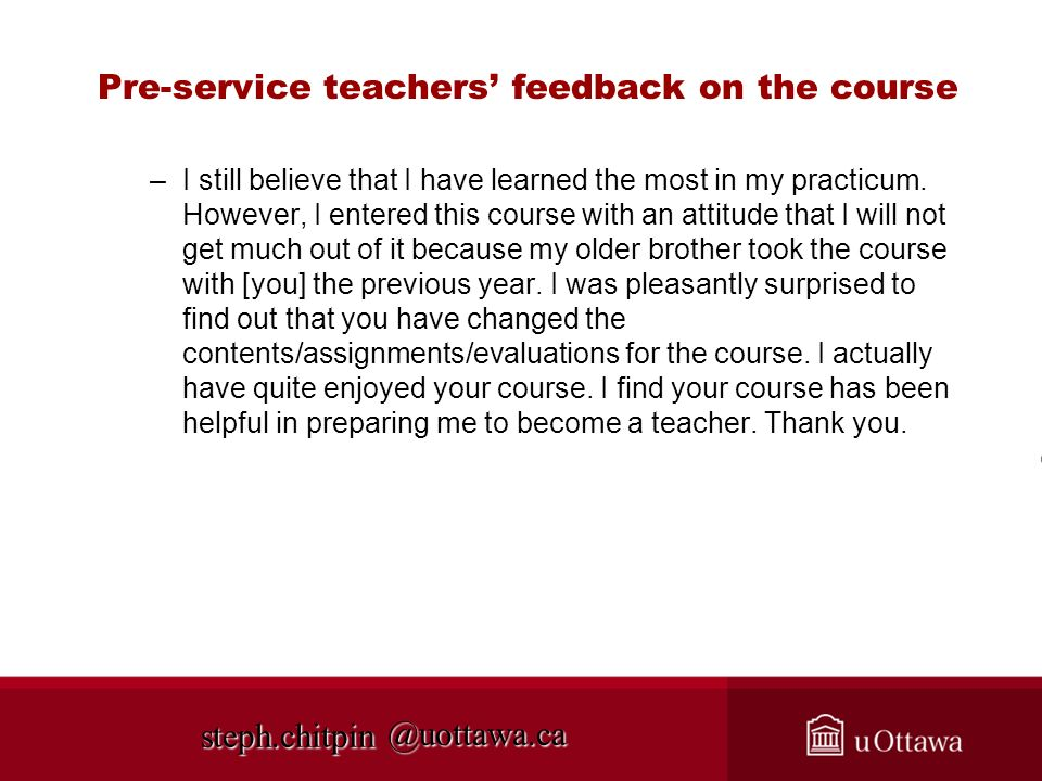 @uottawa.ca Pre-service teachers feedback on the course –I still believe that I have learned the most in my practicum. However, I entered this course