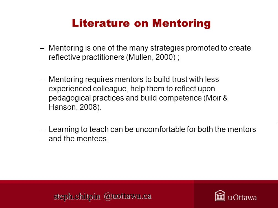 @uottawa.ca Literature on Mentoring –Mentoring is one of the many strategies promoted to create reflective practitioners (Mullen, 2000) ; –Mentoring requires mentors to build trust with less experienced colleague, help them to reflect upon pedagogical practices and build competence (Moir & Hanson, 2008).