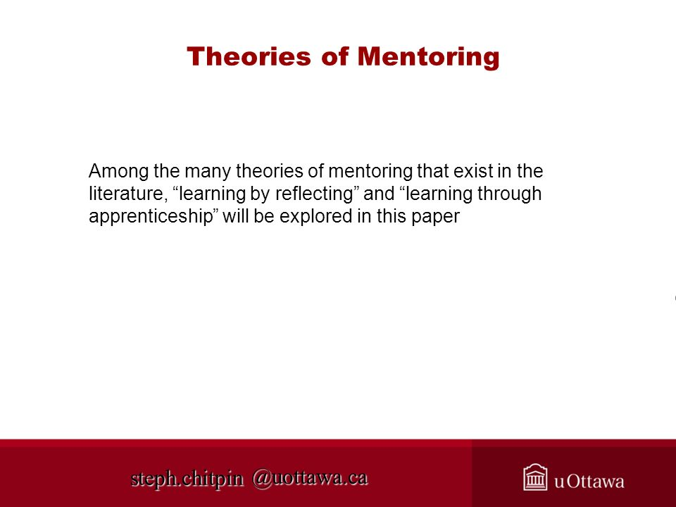 @uottawa.ca Theories of Mentoring Among the many theories of mentoring that exist in the literature, learning by reflecting and learning through apprenticeship will be explored in this paper steph.chitpin