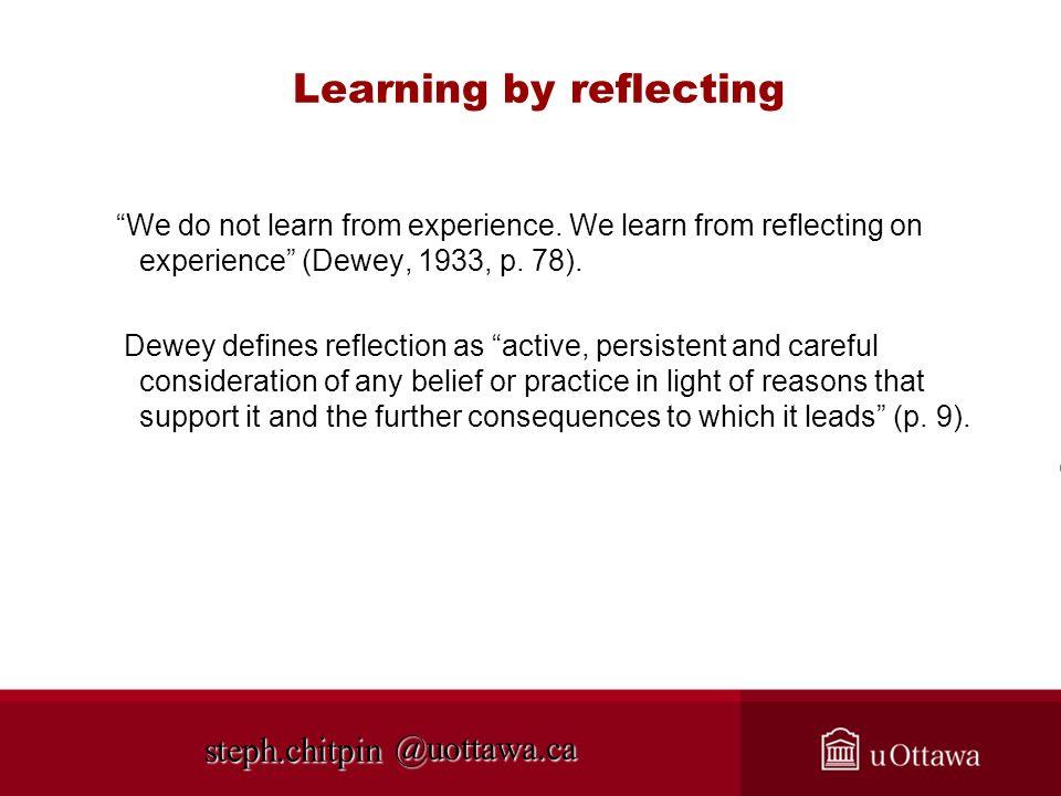 @uottawa.ca Learning by reflecting We do not learn from experience. We learn from reflecting on experience (Dewey, 1933, p. 78). Dewey defines reflect