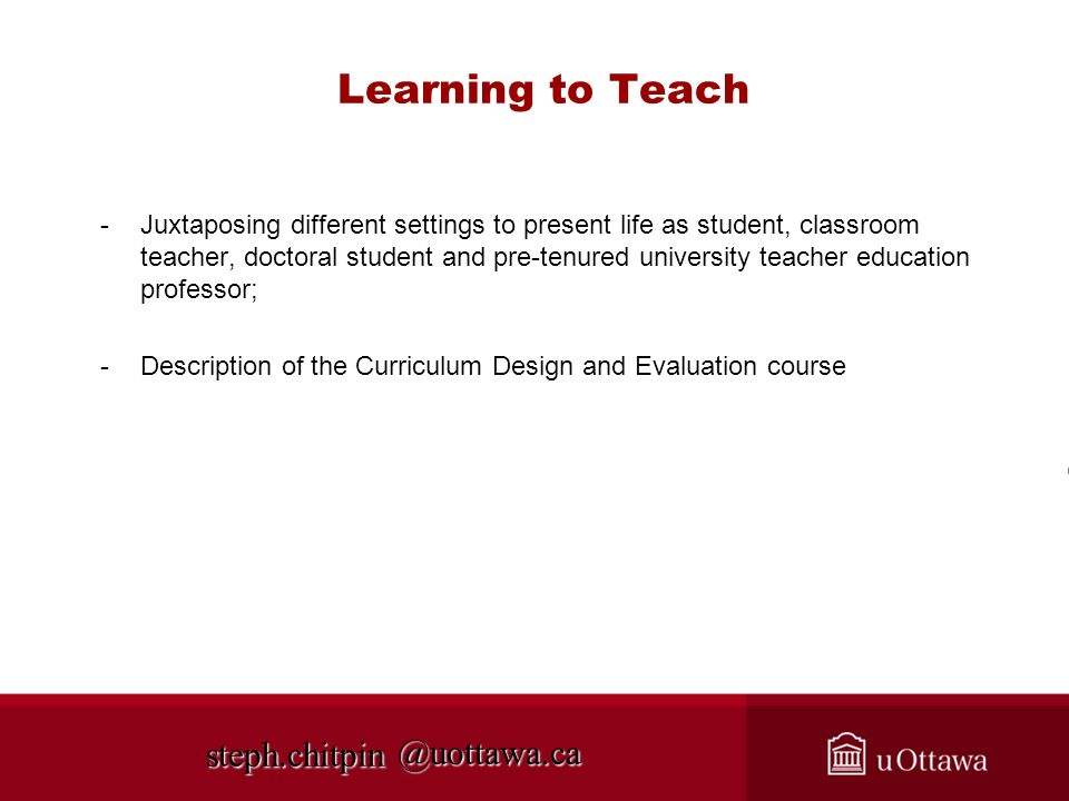 @uottawa.ca Learning to Teach -Juxtaposing different settings to present life as student, classroom teacher, doctoral student and pre-tenured university teacher education professor; -Description of the Curriculum Design and Evaluation course steph.chitpin
