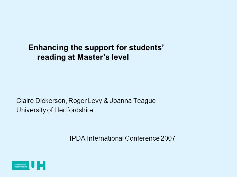 Claire Dickerson, Roger Levy & Joanna Teague University of Hertfordshire IPDA International Conference 2007 Enhancing the support for students reading