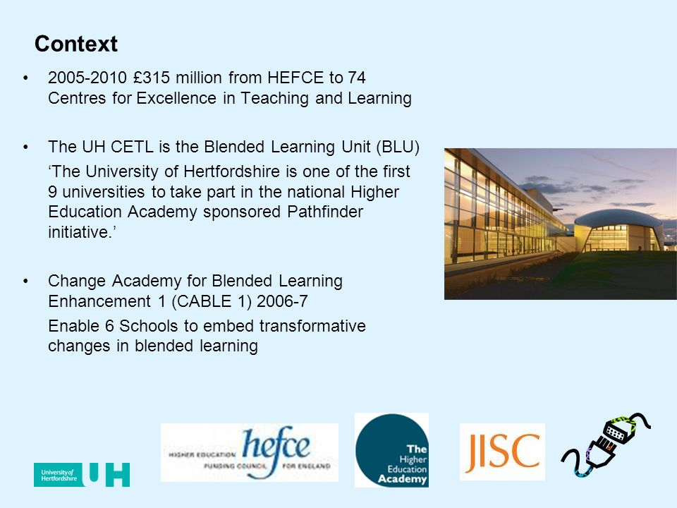Context 2005-2010 £315 million from HEFCE to 74 Centres for Excellence in Teaching and Learning The UH CETL is the Blended Learning Unit (BLU) The University of Hertfordshire is one of the first 9 universities to take part in the national Higher Education Academy sponsored Pathfinder initiative.