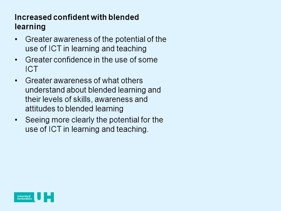 Increased confident with blended learning Greater awareness of the potential of the use of ICT in learning and teaching Greater confidence in the use