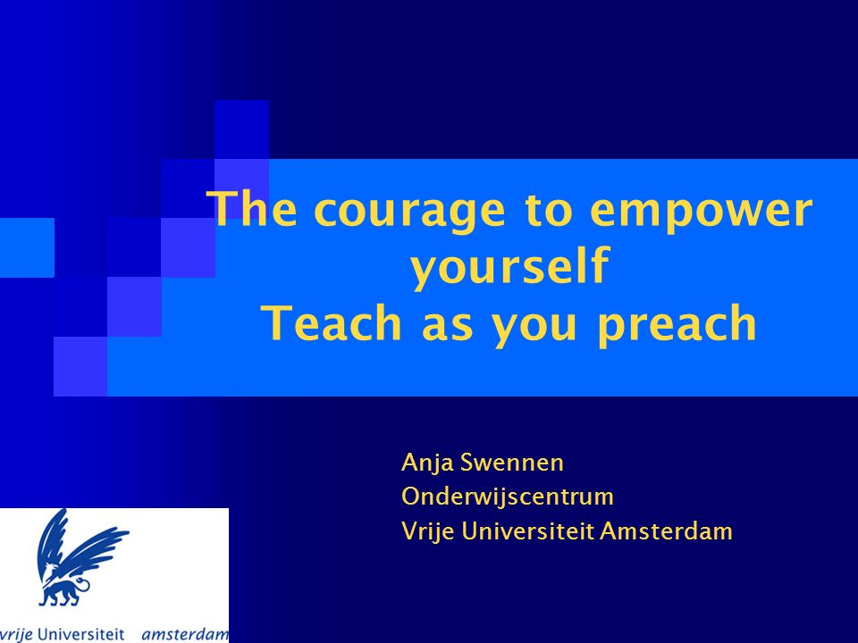 The courage to empower yourself Teach as you preach Anja Swennen Onderwijscentrum Vrije Universiteit Amsterdam