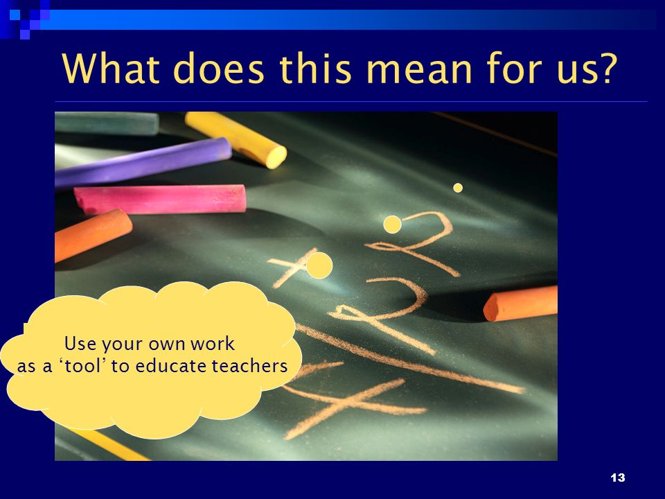 13 What does this mean for us? Use your own work as a tool to educate teachers