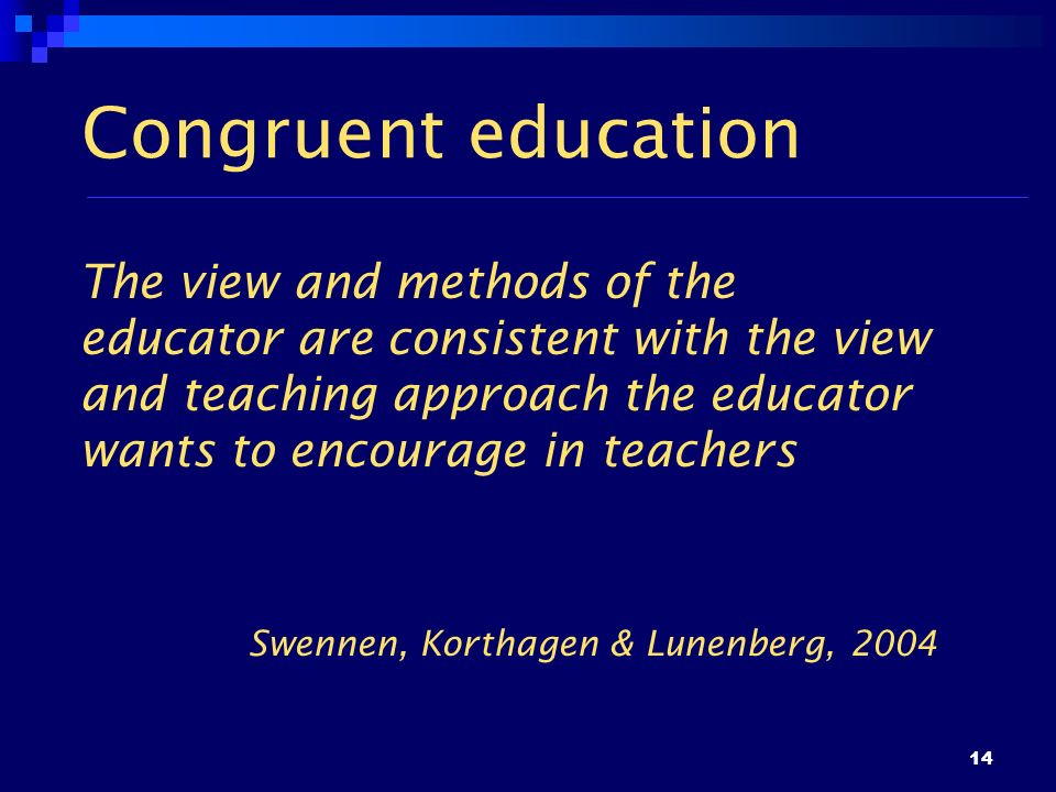 14 Congruent education The view and methods of the educator are consistent with the view and teaching approach the educator wants to encourage in teac