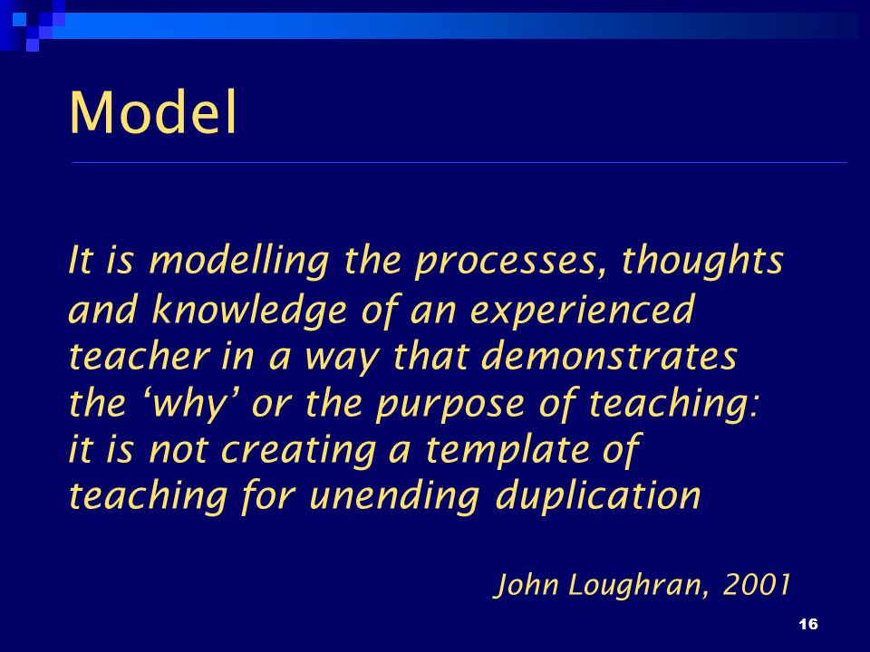 16 Model It is modelling the processes, thoughts and knowledge of an experienced teacher in a way that demonstrates the why or the purpose of teaching