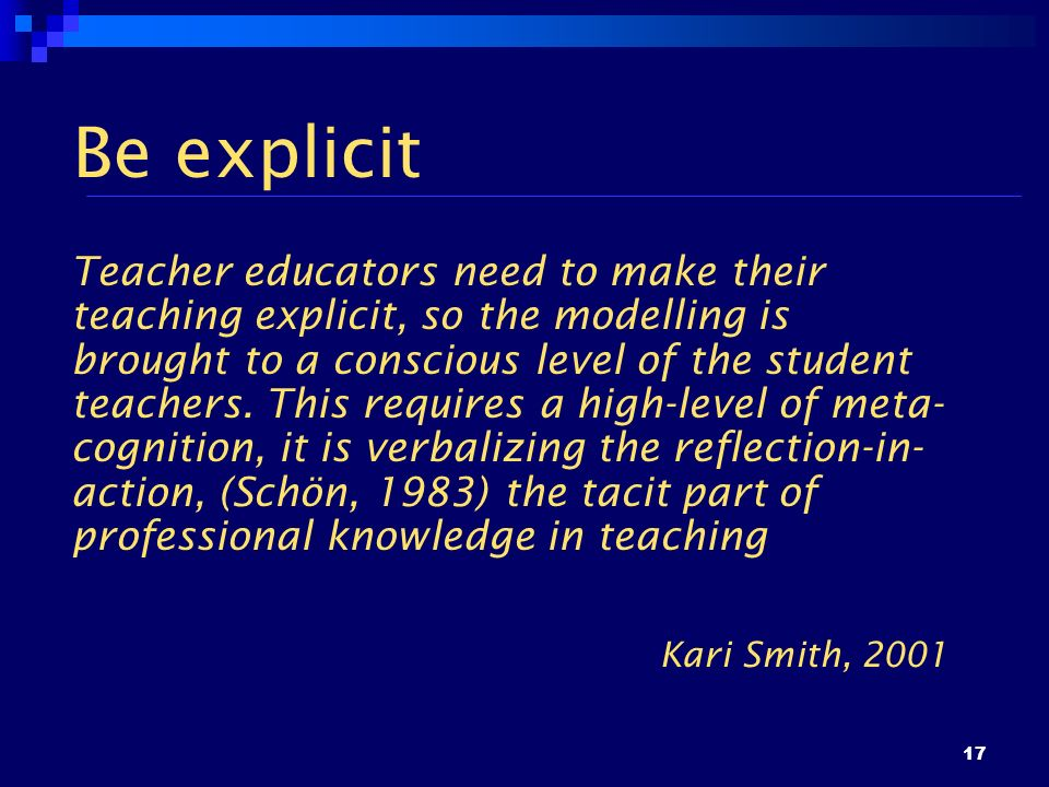 17 Be explicit Teacher educators need to make their teaching explicit, so the modelling is brought to a conscious level of the student teachers. This