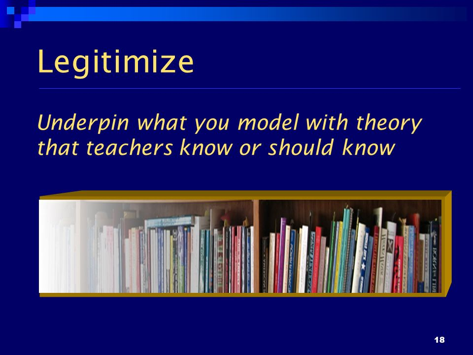 18 Legitimize Underpin what you model with theory that teachers know or should know